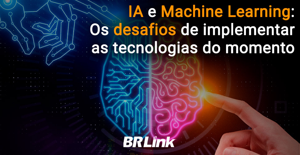 IA e Machine Learning: Os desafios de implementar as tecnologias do momento