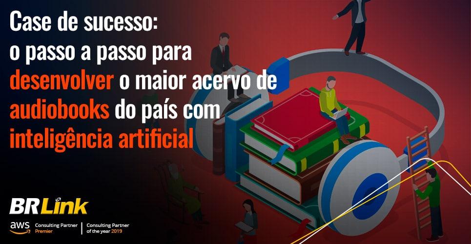 Case de sucesso: o passo a passo para desenvolver o maior acervo de audiobooks do país com inteligência artificial
